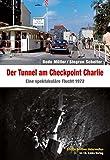Der Tunnel am Checkpoint Charlie: Eine spektakuläre Flucht 1972 (Edition Berliner Unterwelten)