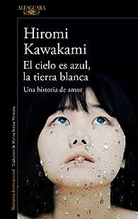 El cielo es azul, la tierra blanca par Hiromi Kawakami