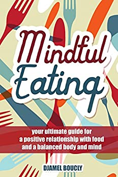 Mindfulness: Mindful Eating  : your ultimate guide for a  positive relationship with  food and a balanced body and  mind by [boucly, djamel]
