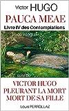 PAUCA MEAE : LES CONTEMPLATIONS - Livre IV, intégrale des 17 poèmes, suivi de Victor Hugo pleurant la Mort de sa Fille: Étude Historique et Psychologique sur Les Pauca Meae de Victor Hugo