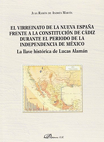 El virreinato de la Nueva España frente a la Constitución de Cádiz durante el período de la independencia de México. La llave histórica de Lucas Alamán por Juan Ramón de Andrés Martín