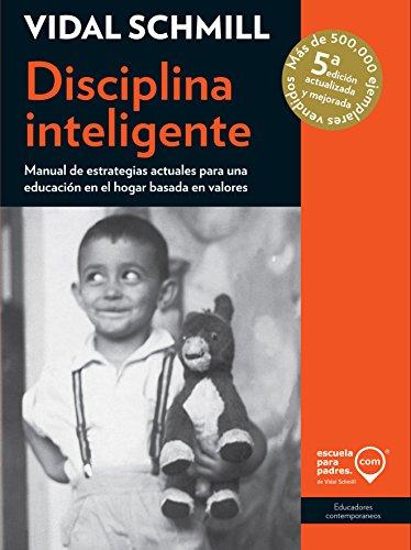 Disciplina inteligente: Manual de estrategias actuales para una educación en el hogar basada en valores (Educadores contemporáneos) por Vidal Schmill