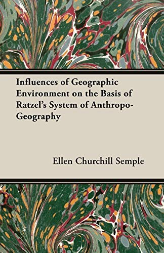 Influences of Geographic Environment on the Basis of Ratzel's System of Anthropo-Geography by Ellen Churchill Semple (2007-03-15)