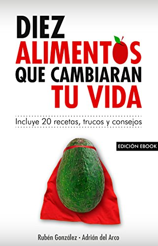 10 alimentos que cambiarán tu vida: Incluye 20 recetas por Rubén González