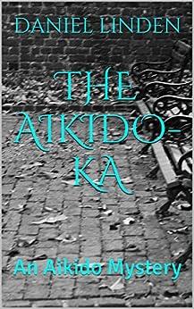THE AIKIDO-KA: An Aikido Mystery (The Aikido Mysteries Book 2) by [LINDEN, DANIEL]