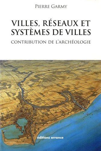 Villes, réseaux et systèmes de villes : Contribution de l'archéologie par Pierre Garmy