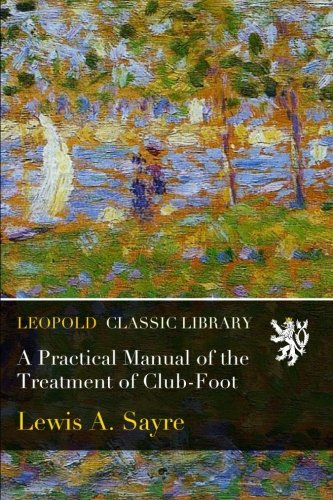 A Practical Manual of the Treatment of Club-Foot por Lewis A. Sayre