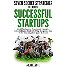 Seven Secret Strategies to Launch Successful Startups: Most Effective and Time-tested Strategies Extracted From The DNA of Top Companies like Tesla, Amazon, Uber, Quora & Reddit