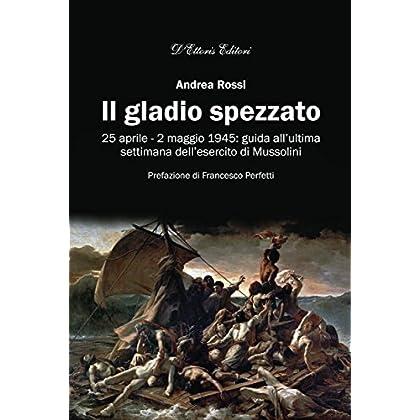 Il Gladio Spezzato: 25 Aprile - 2 Maggio 1945: Guida All'ultima Settimana Dell'esercito Di Mussolini