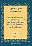 Histoire D'Alexandre Ier, Empereur de Toutes Les Russies, Et Des Principaux Évenémens de Son Règne, Vol. 1 (Classic Reprint)