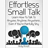 Effortless Small Talk: Learn How to Talk to Anyone, Anytime, Anywhere...Even If You're Painfully Shy