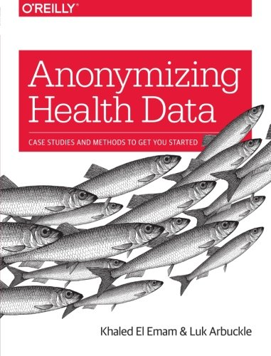 Anonymizing Health Data: Case Studies and Methods to Get You Started por Khaled El Emam