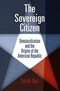 The Sovereign Citizen: Denaturalization and the Origins of the American Republic par [Weil, Patrick]