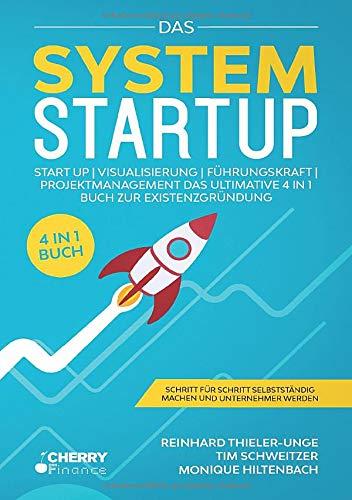 Das System Startup: START UP   VISUALISIERUNG   FÜHRUNGSKRAFT   PROJEKTMANAGEMENT - Das ultimative 4 in 1 Buch zur Existenzgründung + Schritt für Schritt selbstständig machen und Unternehmer werden