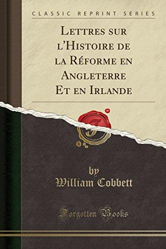 Lettres Sur L'Histoire de la Reforme En Angleterre Et En Irlande (Classic Reprint) par William Cobbett