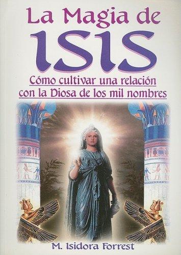 La Magia de Isis: Como Cultivar una Relacion Con la Diosa de los Diez Mil Nombres = Isis Magic por M. Isadora Forrest