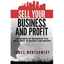Sell Your Business and Profit: The Secrets of Maximizing Your Sales Price to Achieve Your Dreams (English Edition)