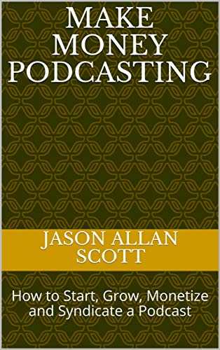 Make Money Podcasting: How to Start, Grow, Monetize and Syndicate a Podcast (English Edition)