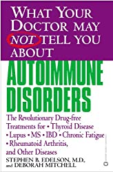 What Your Doctor May Not Tell You About(TM): Autoimmune Disorders: The Revolutionary Drug-free Treatments for Thyroid Disease, Lupus, MS, IBD, Chronic ... Your Doctor May Not Tell You About...)