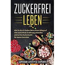 Zuckerfrei Leben: Wie Sie durch Zucker Detox Ihren Alltag auf eine zuckerfreie Ernährung umstellen und so Ihre Zuckersucht für immer beenden