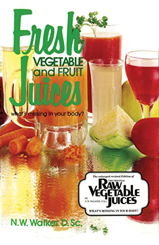 Fresh Vegetable and Fruit Juices: What's Missing in Your Body - Dr Norman W Walker