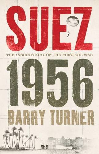 Suez 1956: The Inside Story of the First Oil War: Written by Barry Turner, 2006 Edition, Publisher: Hodder & Stoughton Ltd [Hardcover]