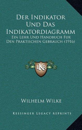 Der Indikator Und Das Indikatordiagramm: Ein Lehr Und Handbuch Fur Den Praktischen Gebrauch (1916) -