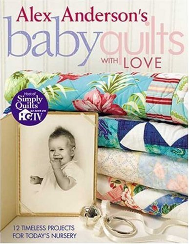 Alex Anderson's Baby Quilts with Love: 12 Timeless Projects for Today's Nursery