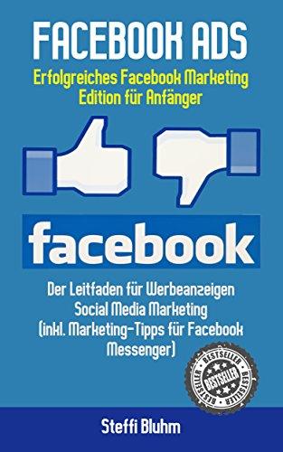 Facebook Ads:  Erfolgreiches Facebook Marketing - Edition für Anfänger!  Leitfaden für Werbeanzeigen - Social Media Marketing (inkl. Marketing-Tipps für Facebook Messenger)