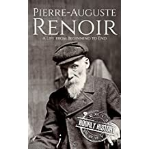 Pierre-Auguste Renoir: A Life from Beginning to End (Biographies of Painters Book 4)
