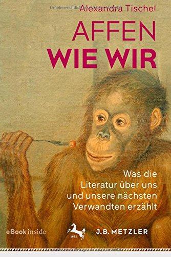 Ein Wie Affe (Affen wie wir: Was die Literatur über uns und unsere nächsten Verwandten erzählt)