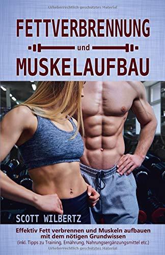 Fettverbrennung und Muskelaufbau: Effektiv Fett verbrennen und Muskeln aufbauen mit dem nötigen Grundwissen (inkl. Tipps zu Training, Ernährung, Nahrungsergänzungsmittel etc.) -