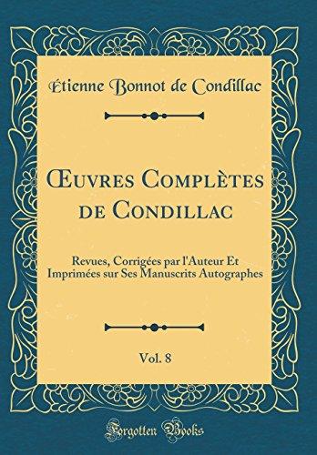 Oeuvres Compltes de Condillac, Vol. 8: Revues, Corriges Par L'Auteur Et Imprimes Sur Ses Manuscrits Autographes (Classic Reprint)