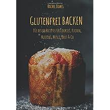 Glutenfrei Backen: Die besten Rezepte: Besondere Rezepte für Cookies, Kuchen, Muffins, Müsli, Brot & Co