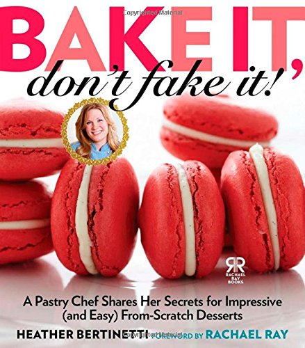 Bake It, Don't Fake It!: A Pastry Chef Shares Her Secrets for Impressive (and Easy) From-Scratch Desserts (Rachael Ray Books) Heather Brot