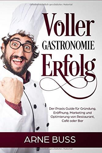 Voller Gastronomie Erfolg: Der Praxis Guide für Gründung, Eröffnung, Marketing und Optimierung von Restaurant, Café oder Bar