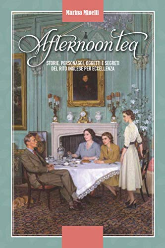 Afternoon Tea - Storie, personaggi, oggetti e segreti del rito inglese per eccellenza