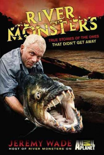 RIVER MONSTERS: TRUE STORIES OF THE ONES THAT DIDN'T GET AWAY BY Wade, Jeremy( Author)Hardcover on Apr-05-2011