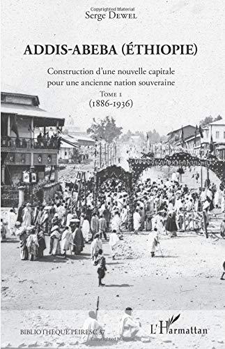 Addis-Abeba (Ethiopie): Construction d'une nouvelle capitale pour une ancienne nation souveraine Tome 1 (1886-1936) par Serge Dewel