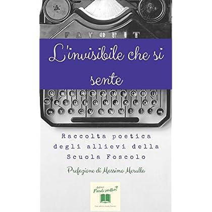 L'invisibile Che Si Sente: Raccolta Poetica Degli Allievi Della Scuola Foscolo (Piccoli Scrittori Vol. 3)