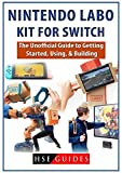 Nintendo Labo Kit for Switch: The Unofficial Guide to Getting Started, Using, & Building