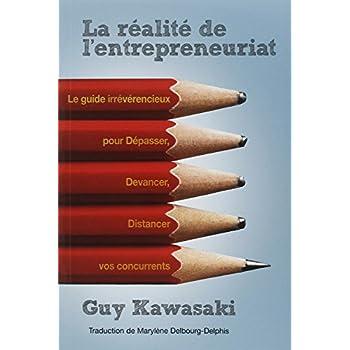 La réalité de l'entrepreneuriat - Le guide irrévérencieux pour dépasser, devancer, distancer vos concurrents.