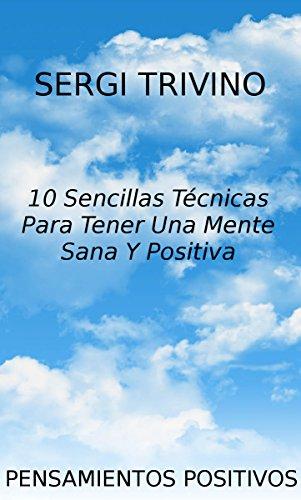 Pensamientos Positivos: 10 Sencillas Tecnicas Para Tener Una Mente Sana Y Positiva por Sergi Trivino