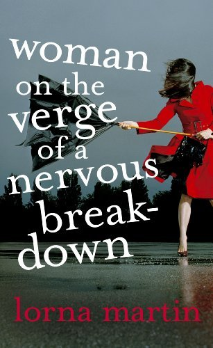 Woman On The Verge Of A Nervous Breakdown: Life, Love and Talking It Through by Lorna Martin (2008-04-03)