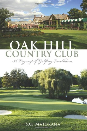 Oak Hill Country Club:: A Legacy of Golfing Excellence (Sports History) (Jack Nicklaus Golf Clubs)