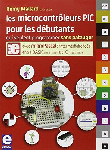 Les microcontrôleurs PIC pour les débutants qui veulent programmer sans patauger : Avec mikroPascal, intermédiaire idéal entre BASIC et C