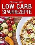 Abnehmen mit Low Carb - Low Carb Sparrezepte: Günstig kochen (fast) ohne Kohlenhydrate: Das Low Carb Kochbuch: Die besten Rezepte für jeden Tag