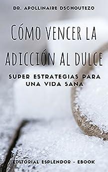 CÓMO VENCER LA ADICCIÓN AL DULCE: Súper estrategias para una vida sana (Spanish Edition)