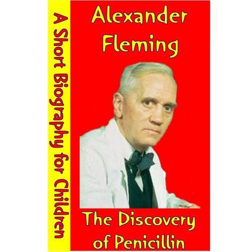 Alexander Fleming : The Discovery Of Penicillin (A Short Biography for Children) (English Edition)