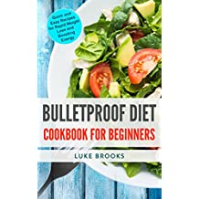 Bulletproof Diet: Cookbook for Beginners: Quick and Easy Recipes for Rapid Weight Loss and Boosting Energy (English Edition)